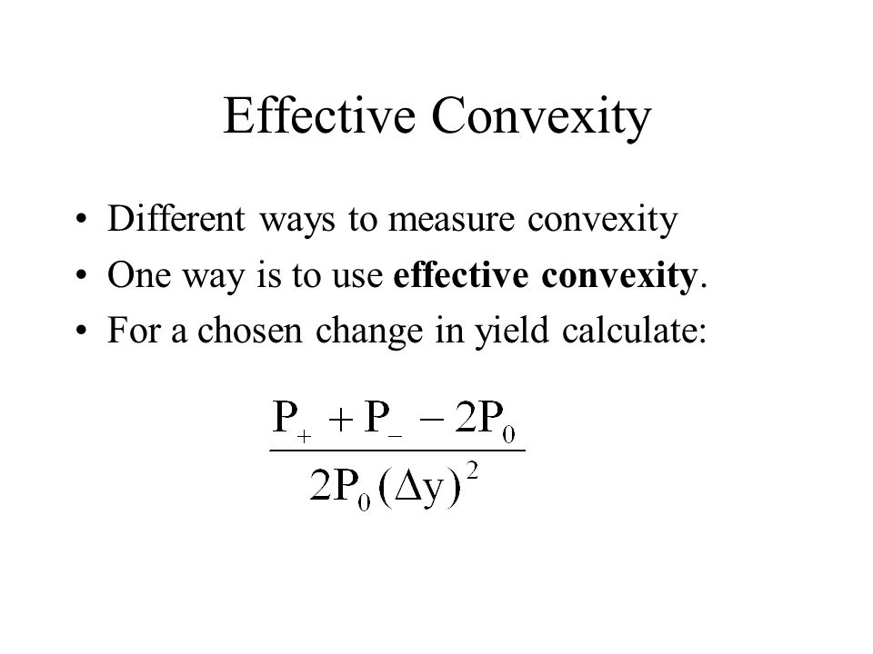 Effective Convexity Different ways to measure convexity One way is to use effective convexity. For a chosen change in yield calculate: