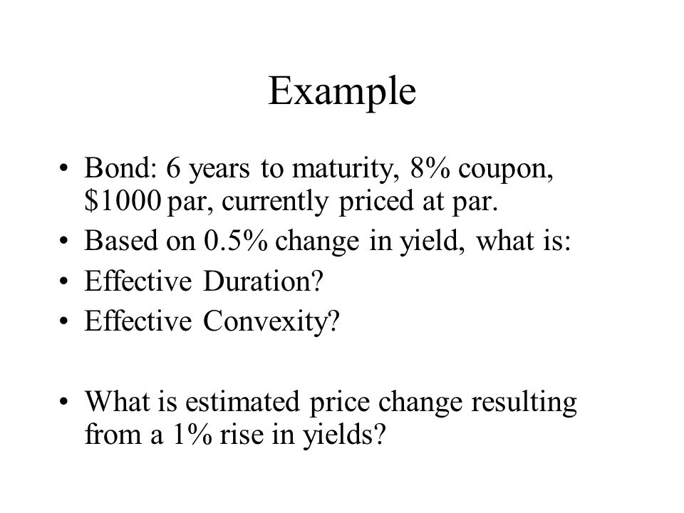 Example Bond: 6 years to maturity, 8% coupon, $1000 par, currently priced at par. Based on 0.5% change in yield, what is: Effective Duration? Effectiv