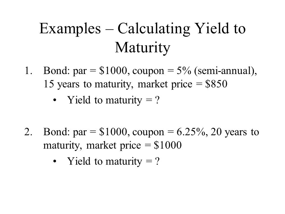 Yield to Call Many bonds are callable by the issuer before the maturity date Issuer has right to buy the bond back at the call price Usually there is a deferral period that the issuer must wait until they can call For callable bonds, the YTM may be inappropriate – better to use the Yield to Call Yield to Call = yield assuming that the bond is called at the first opportunity