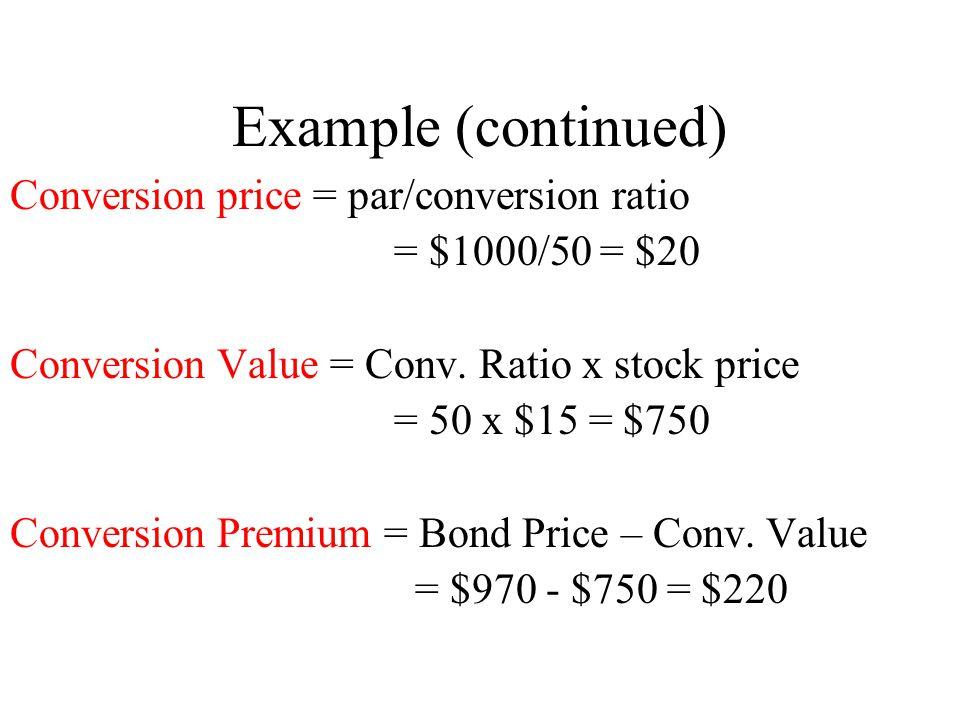 Example (continued) Conversion price = par/conversion ratio = $1000/50 = $20 Conversion Value = Conv. Ratio x stock price = 50 x $15 = $750 Conversion