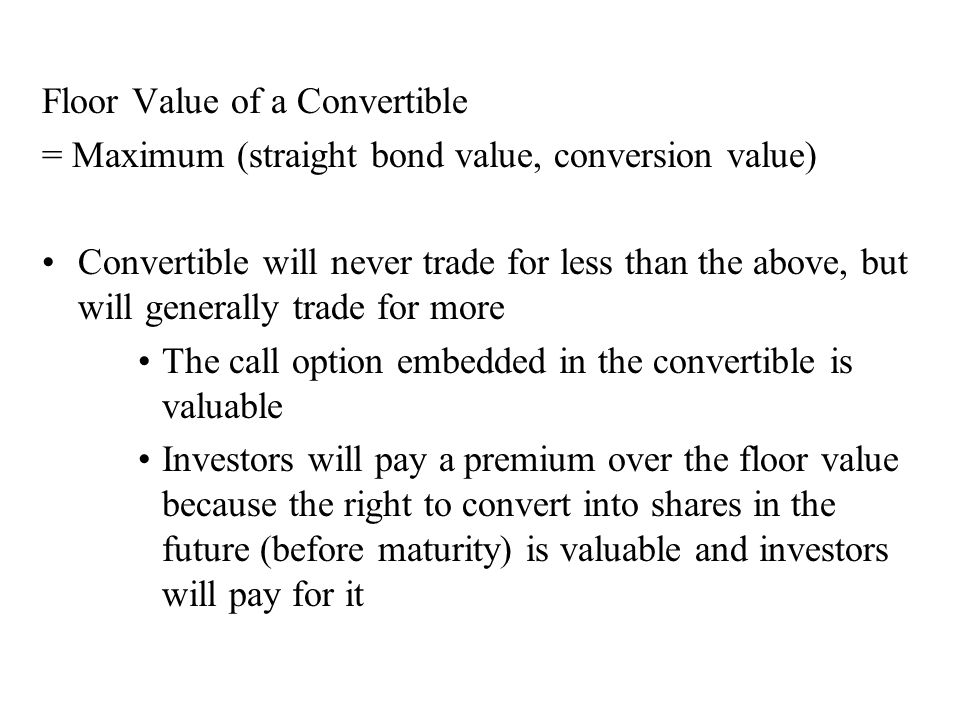 Floor Value of a Convertible = Maximum (straight bond value, conversion value) Convertible will never trade for less than the above, but will generall