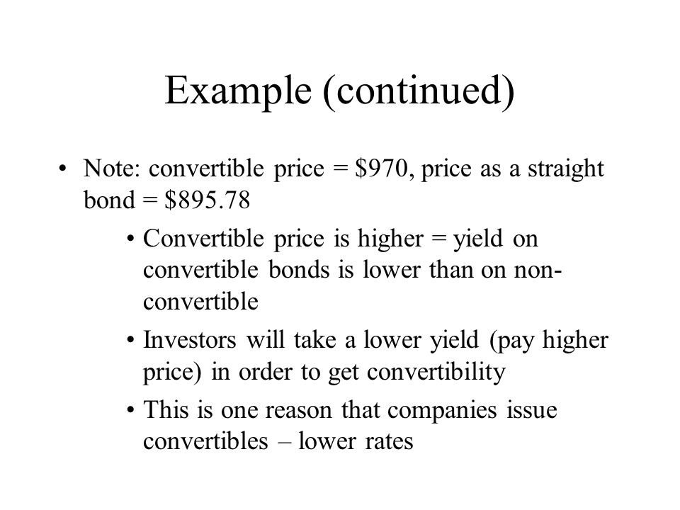 Example (continued) Note: convertible price = $970, price as a straight bond = $895.78 Convertible price is higher = yield on convertible bonds is low