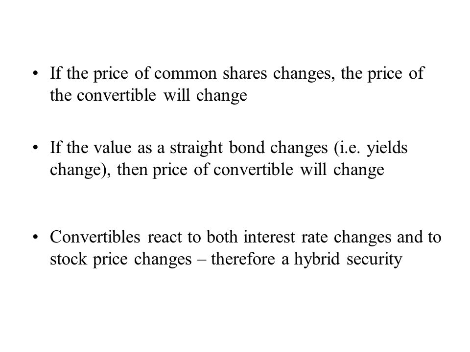 If the price of common shares changes, the price of the convertible will change If the value as a straight bond changes (i.e. yields change), then pri