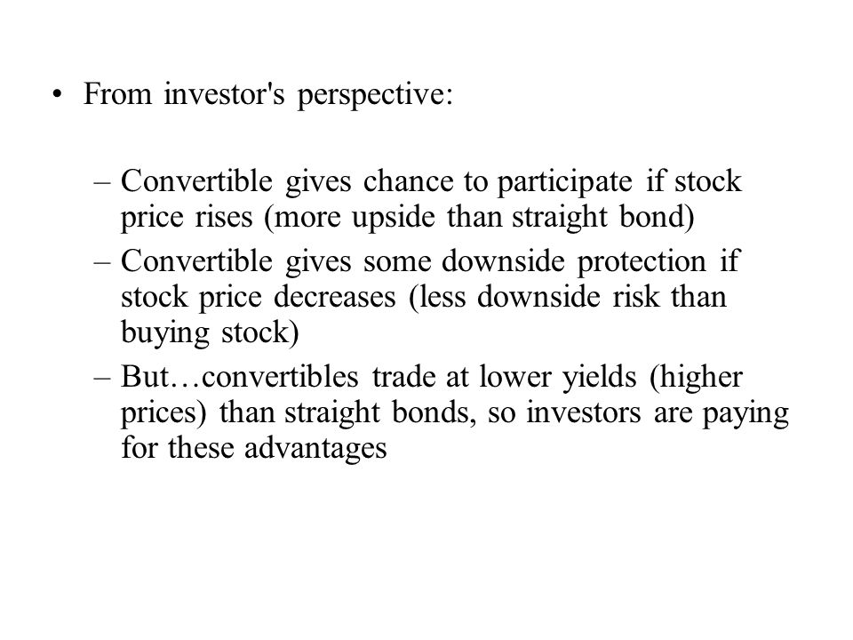 From investor's perspective: –Convertible gives chance to participate if stock price rises (more upside than straight bond) –Convertible gives some do