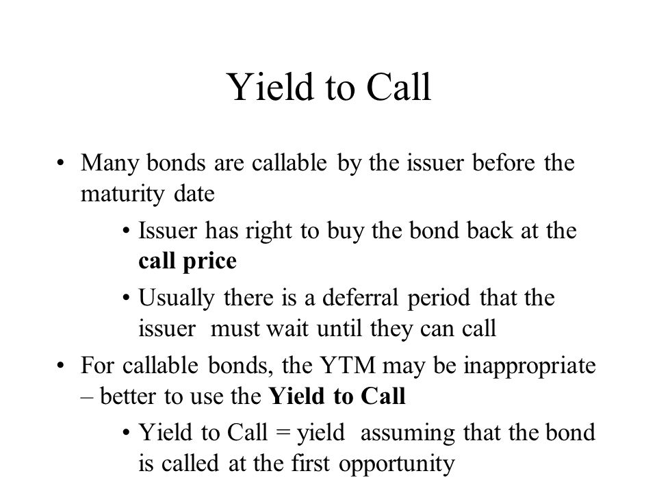 Example: Yield to Call Bond: $1000 par, 10 years to maturity, coupon = 9%, current market price = $1100, bond callable at call price of $1050 in 3 years.