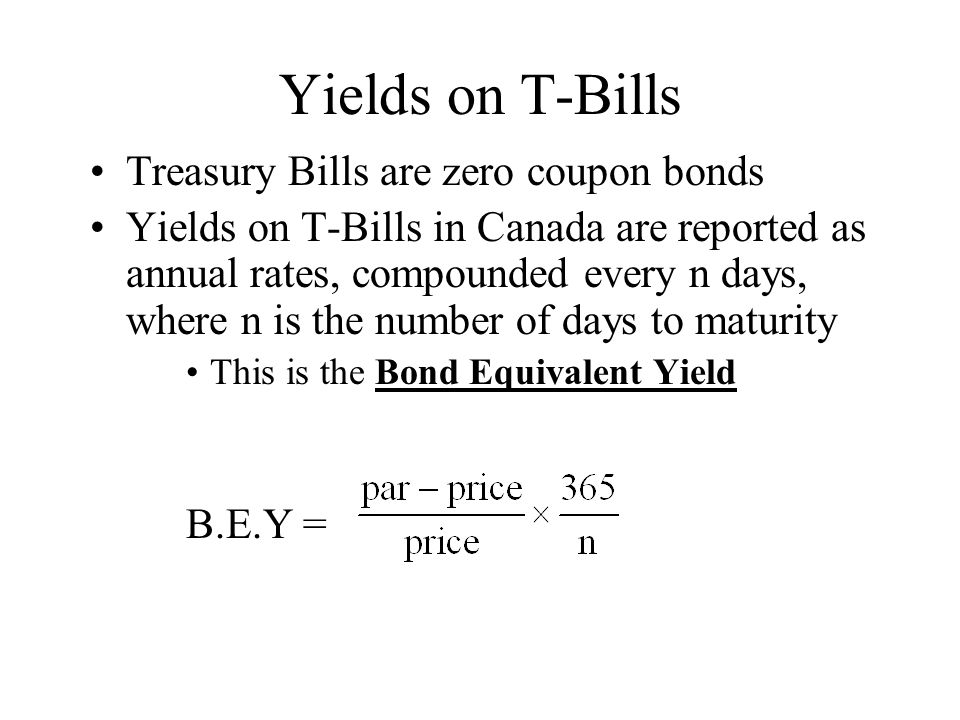 Yields on T-Bills Treasury Bills are zero coupon bonds Yields on T-Bills in Canada are reported as annual rates, compounded every n days, where n is t