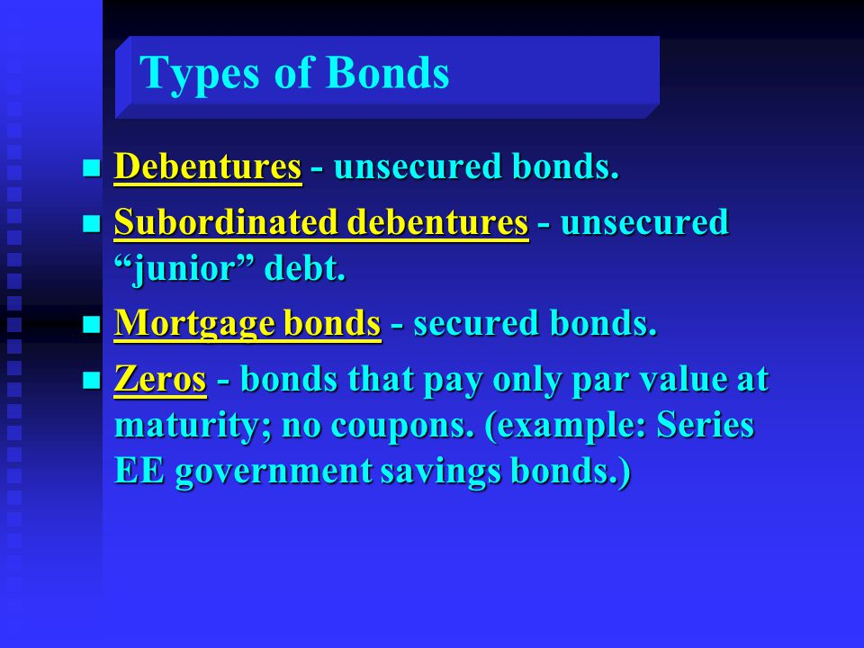 "Types of Bonds n Debentures - unsecured bonds. n Subordinated debentures - unsecured ""junior"" debt. n Mortgage bonds - secured bonds. n Zeros - bonds"