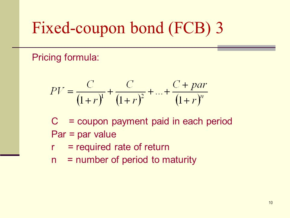 10 Fixed-coupon bond (FCB) 3 Pricing formula: C = coupon payment paid in each period Par = par value r = required rate of return n = number of period