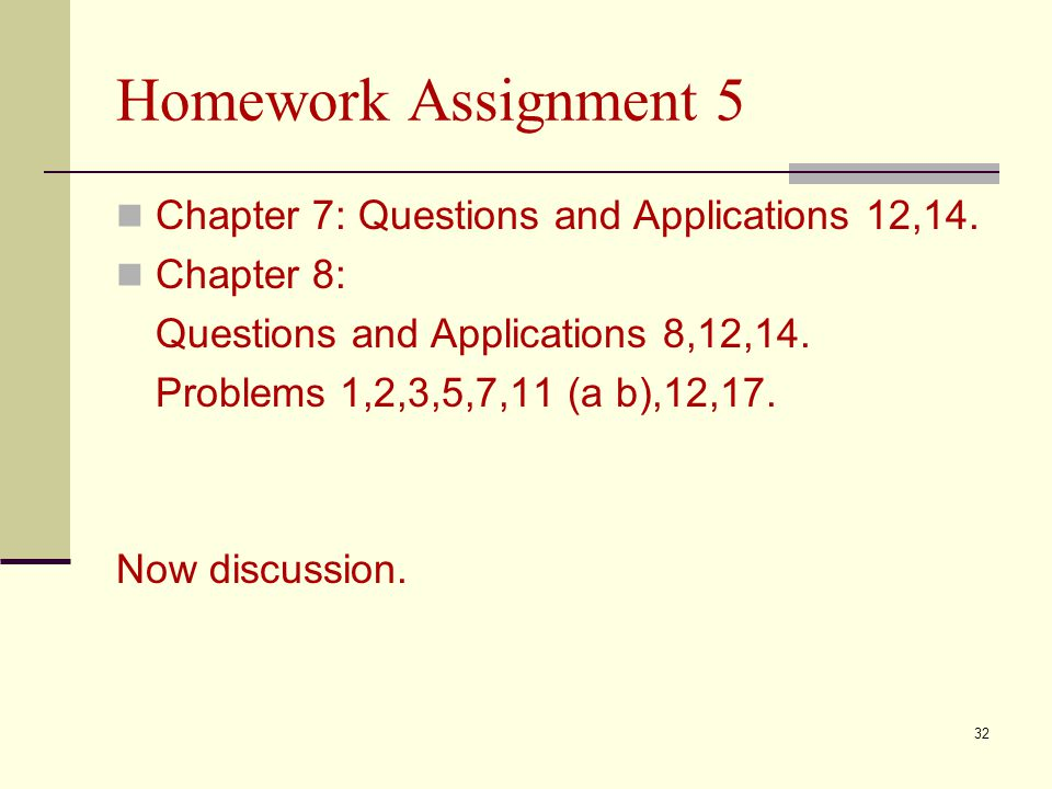 Homework Assignment 5 Chapter 7: Questions and Applications 12,14. Chapter 8: Questions and Applications 8,12,14. Problems 1,2,3,5,7,11 (a b),12,17. N