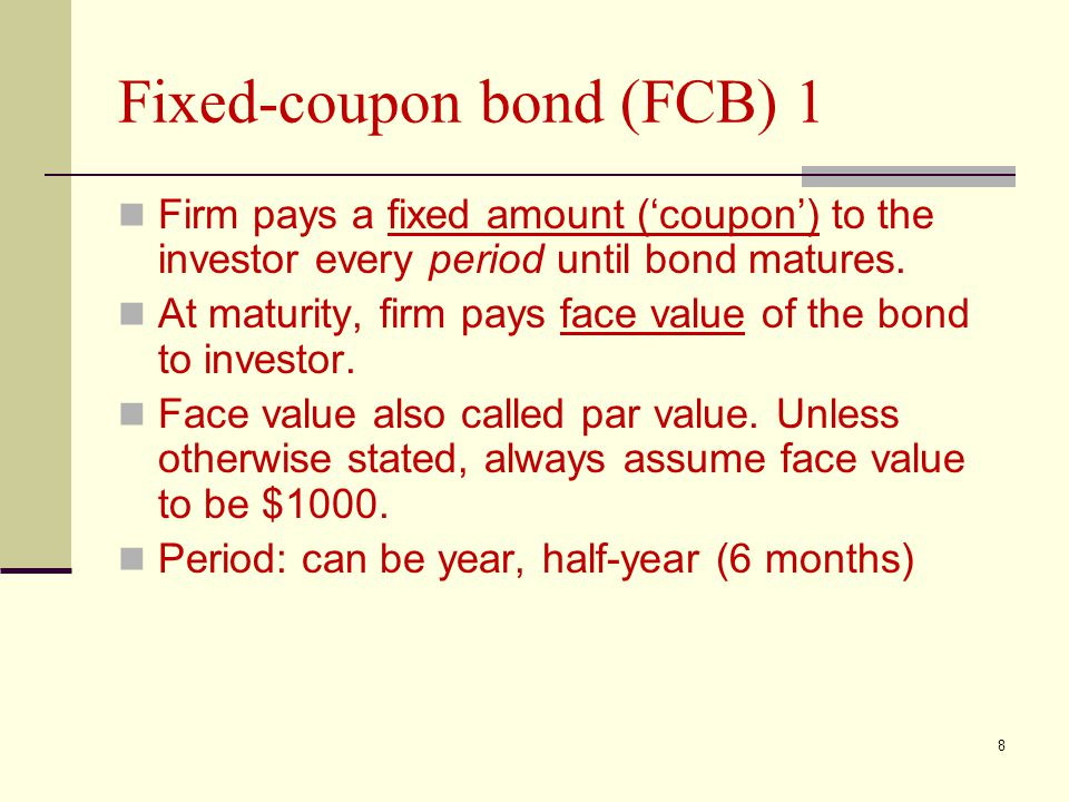 8 Fixed-coupon bond (FCB) 1 Firm pays a fixed amount ('coupon') to the investor every period until bond matures. At maturity, firm pays face value of