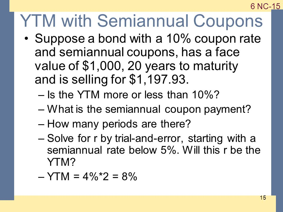 NC YTM with Semiannual Coupons Suppose a bond with a 10% coupon rate and semiannual coupons, has a face value of $1,000, 20 years to maturity and is selling for $1,