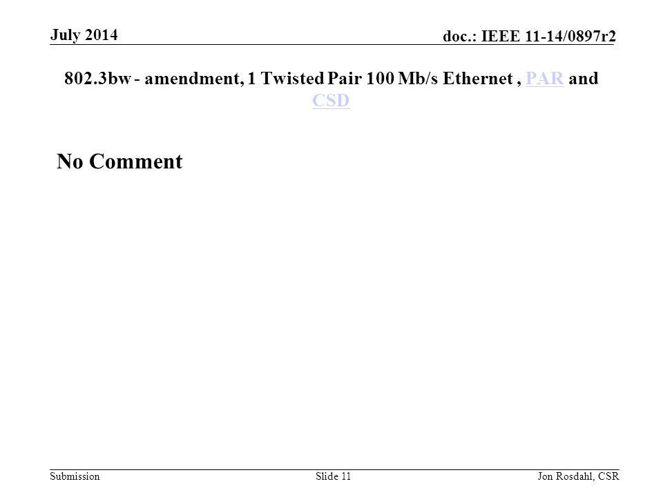 Submission doc.: IEEE 11-14/0897r2 802.3bw - amendment, 1 Twisted Pair 100 Mb/s Ethernet, PAR and CSDPAR CSD No Comment Slide 11Jon Rosdahl, CSR July