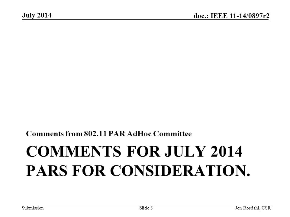Submission doc.: IEEE 11-14/0897r2 COMMENTS FOR JULY 2014 PARS FOR CONSIDERATION. Comments from 802.11 PAR AdHoc Committee July 2014 Jon Rosdahl, CSRS
