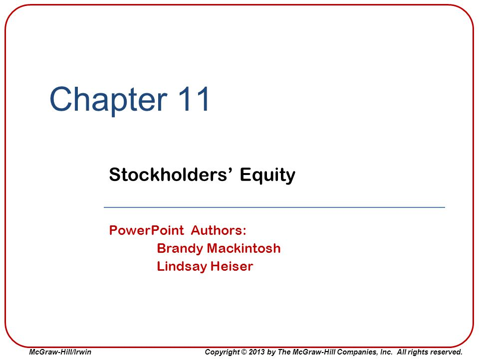 McGraw-Hill/Irwin Copyright © 2013 by The McGraw-Hill Companies, Inc. All rights reserved. Chapter 11 Stockholders' Equity PowerPoint Authors: Brandy