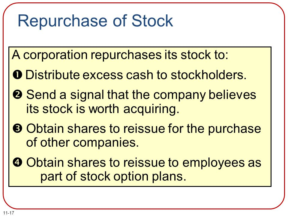 11-17 Repurchase of Stock A corporation repurchases its stock to:  Distribute excess cash to stockholders.  Send a signal that the company believes