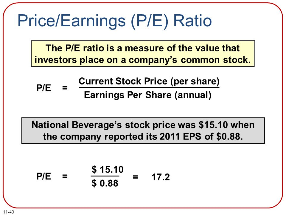 11-43 Price/Earnings (P/E) Ratio Current Stock Price (per share) Earnings Per Share (annual) P/E = The P/E ratio is a measure of the value that invest