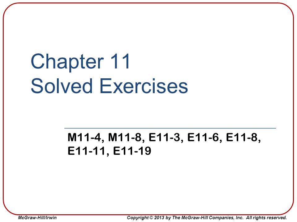 McGraw-Hill/Irwin Copyright © 2013 by The McGraw-Hill Companies, Inc. All rights reserved. Chapter 11 Solved Exercises M11-4, M11-8, E11-3, E11-6, E11