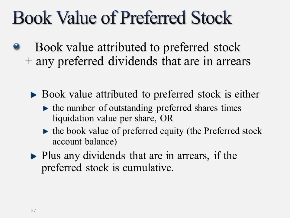 Book value attributed to preferred stock + any preferred dividends that are in arrears Book value attributed to preferred stock is either the number o