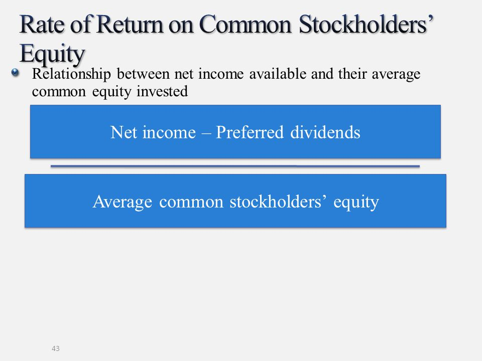 Relationship between net income available and their average common equity invested 43 Net income – Preferred dividends Average common stockholders' eq
