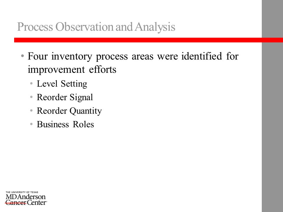 Process Observation and Analysis Four inventory process areas were identified for improvement efforts Level Setting Reorder Signal Reorder Quantity Business Roles
