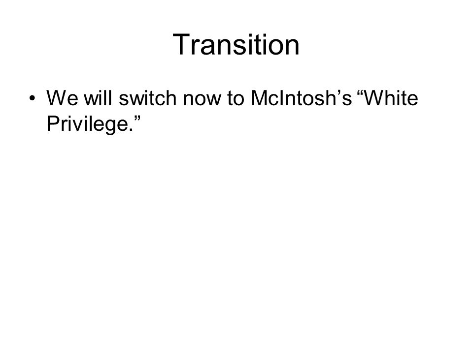 Transition We will switch now to McIntosh's White Privilege.
