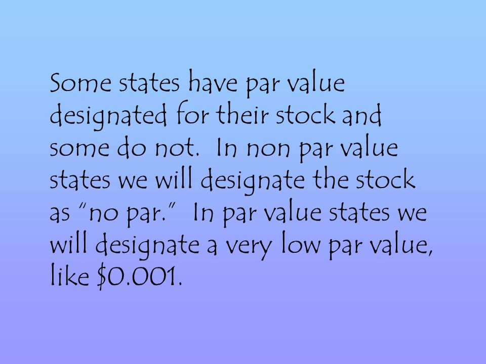 Some states have par value designated for their stock and some do not.