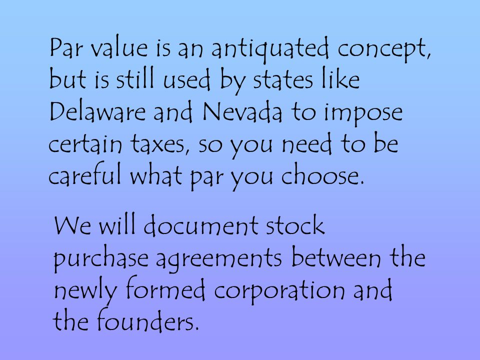 Par value is an antiquated concept, but is still used by states like Delaware and Nevada to impose certain taxes, so you need to be careful what par you choose.