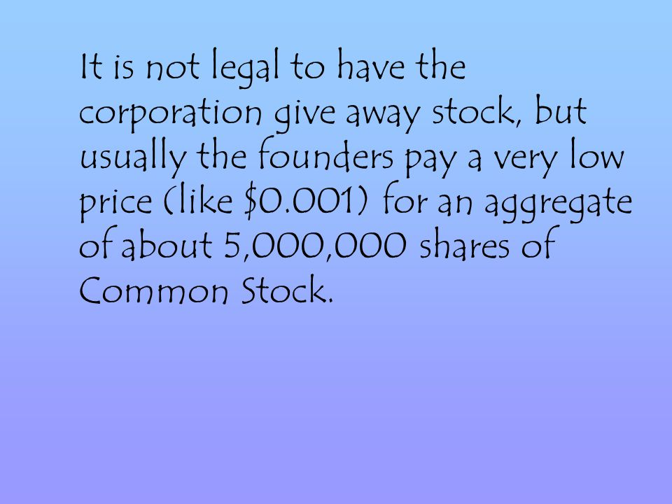 It is not legal to have the corporation give away stock, but usually the founders pay a very low price (like $0.001) for an aggregate of about 5,000,000 shares of Common Stock.