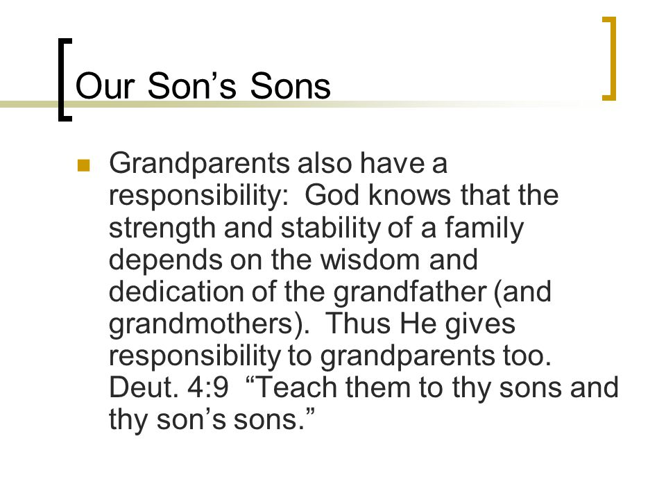 Our Son's Sons Grandparents also have a responsibility: God knows that the strength and stability of a family depends on the wisdom and dedication of