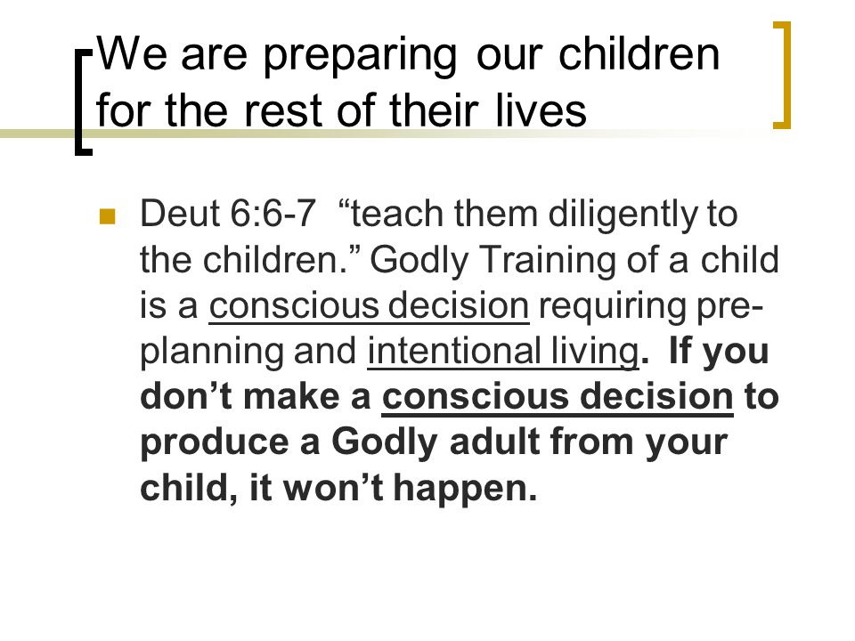 "We are preparing our children for the rest of their lives Deut 6:6-7 ""teach them diligently to the children."" Godly Training of a child is a conscious"