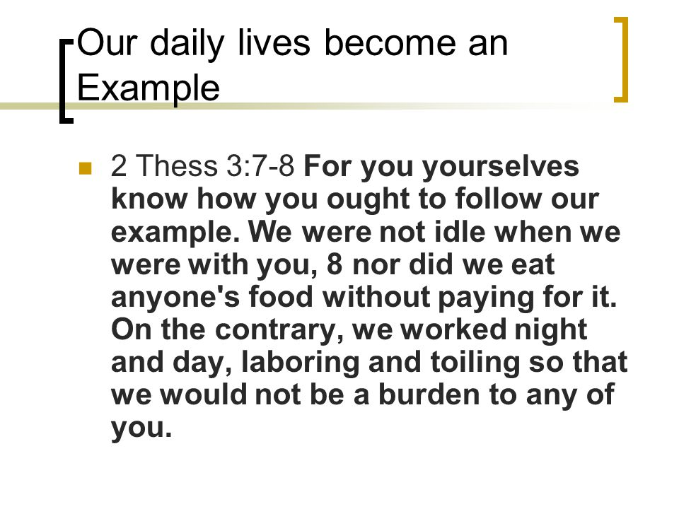 Our daily lives become an Example 2 Thess 3:7-8 For you yourselves know how you ought to follow our example. We were not idle when we were with you, 8