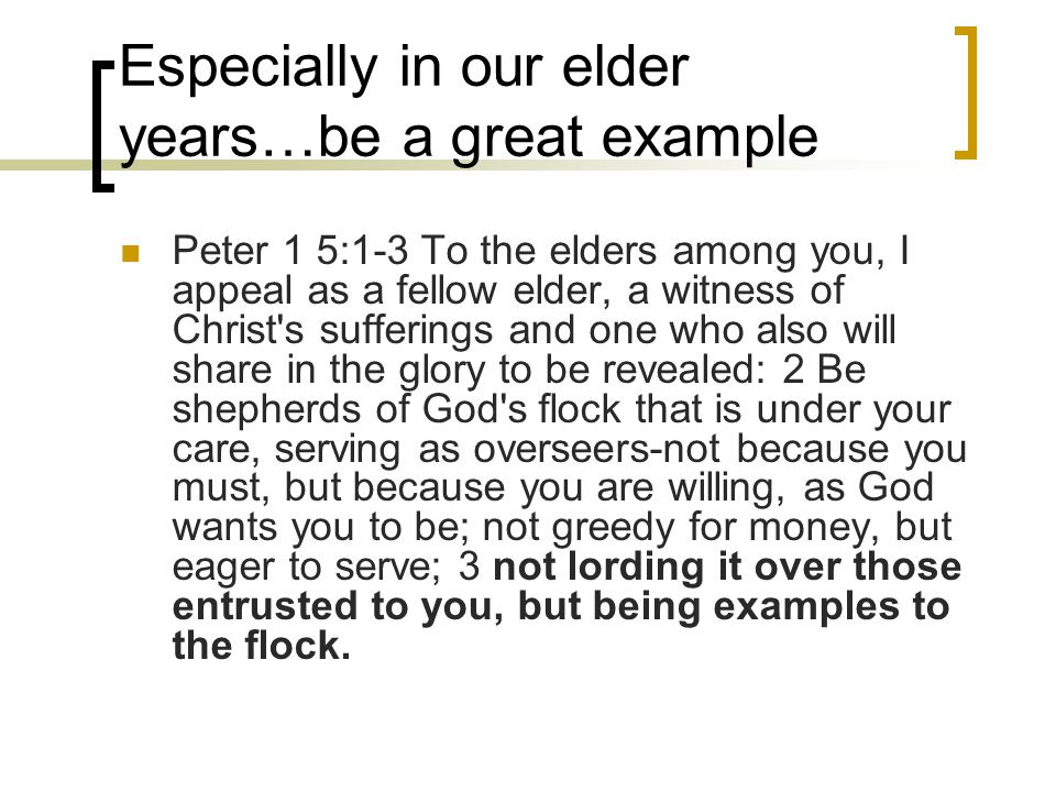 Especially in our elder years…be a great example Peter 1 5:1-3 To the elders among you, I appeal as a fellow elder, a witness of Christ's sufferings a