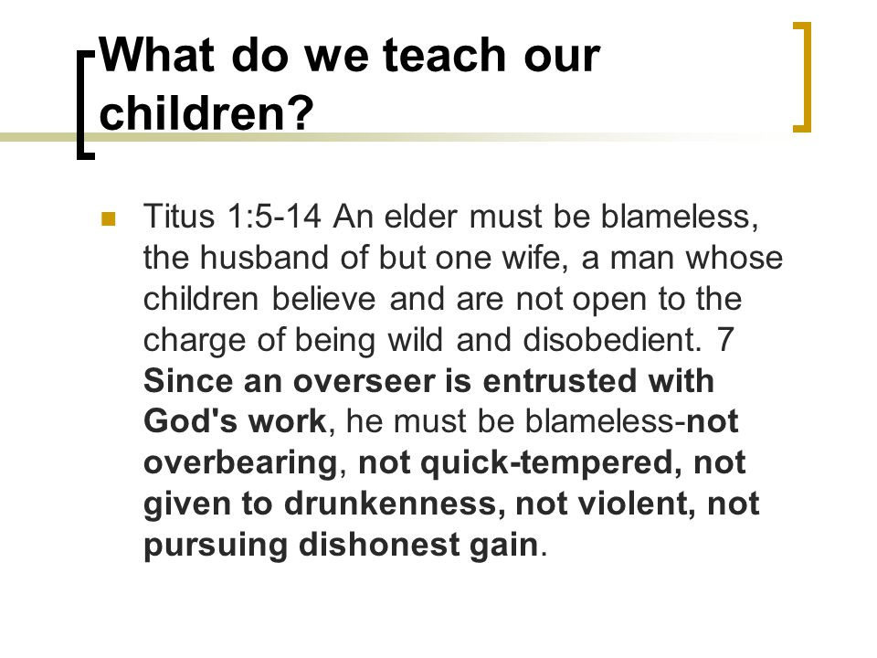 What do we teach our children? Titus 1:5-14 An elder must be blameless, the husband of but one wife, a man whose children believe and are not open to