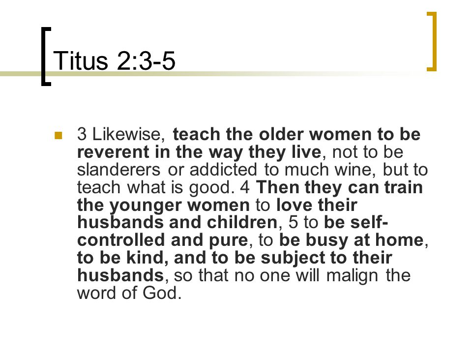 Titus 2:3-5 3 Likewise, teach the older women to be reverent in the way they live, not to be slanderers or addicted to much wine, but to teach what is