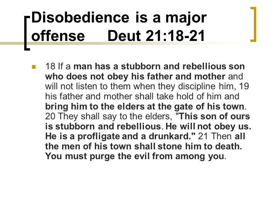 Disobedience is a major offense Deut 21:18-21 18 If a man has a stubborn and rebellious son who does not obey his father and mother and will not liste