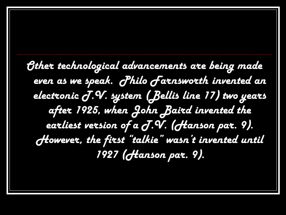 Other technological advancements are being made even as we speak. Philo Farnsworth invented an electronic T.V. system (Bellis line 17) two years after