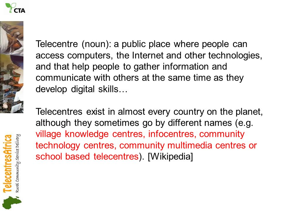 Telecentre (noun): a public place where people can access computers, the Internet and other technologies, and that help people to gather information and communicate with others at the same time as they develop digital skills… Telecentres exist in almost every country on the planet, although they sometimes go by different names (e.g.