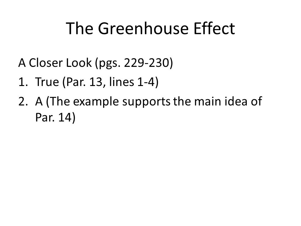 The Greenhouse Effect A Closer Look (pgs. 229-230) 1.True (Par. 13, lines 1-4) 2.A (The example supports the main idea of Par. 14)