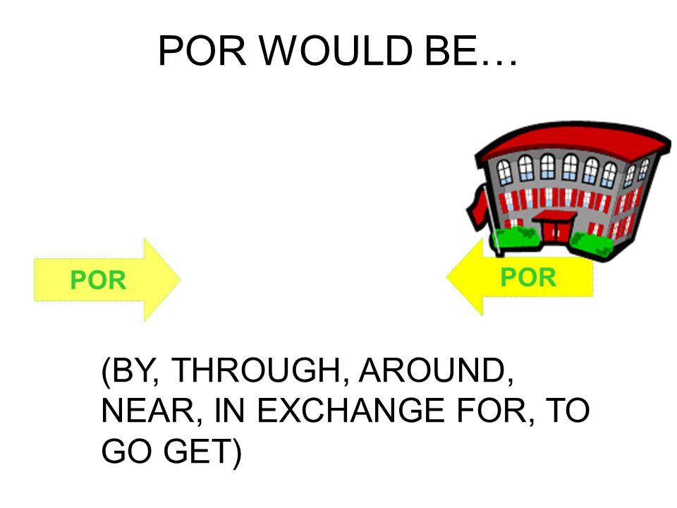 POR WOULD BE… (BY, THROUGH, AROUND, NEAR, IN EXCHANGE FOR, TO GO GET) POR