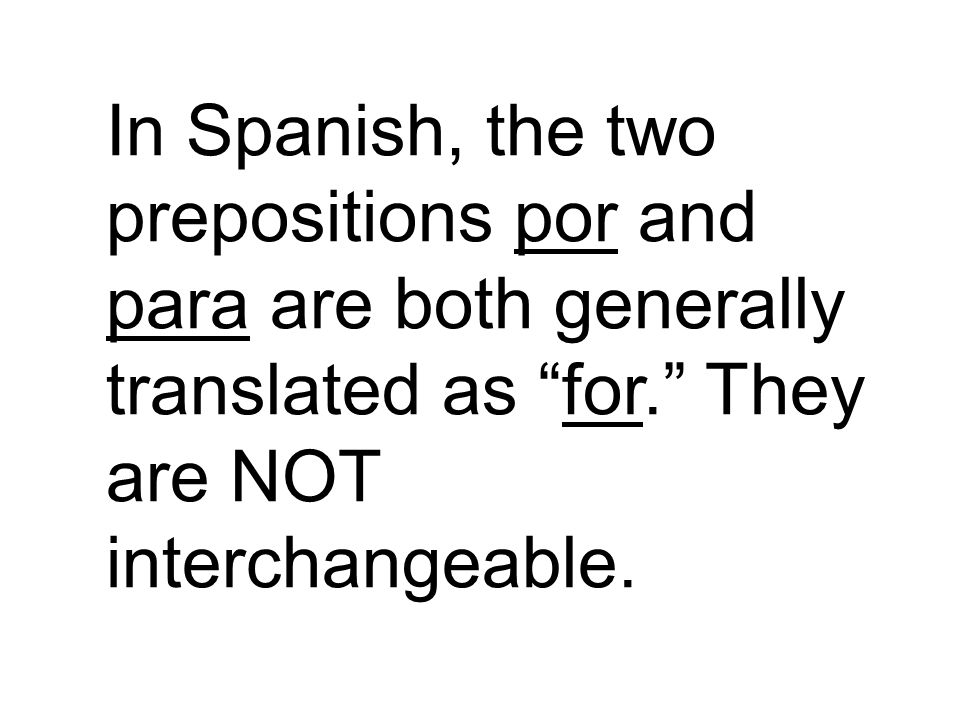 In Spanish, the two prepositions por and para are both generally translated as for. They are NOT interchangeable.