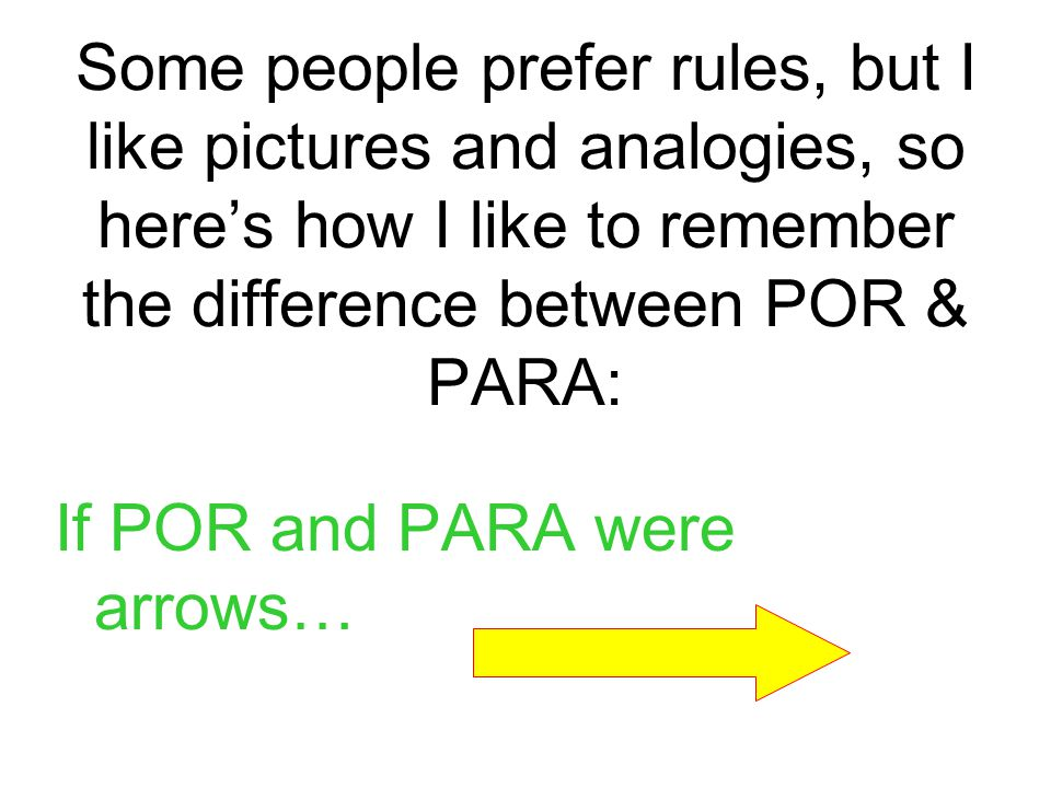 Some people prefer rules, but I like pictures and analogies, so here's how I like to remember the difference between POR & PARA: If POR and PARA were arrows…