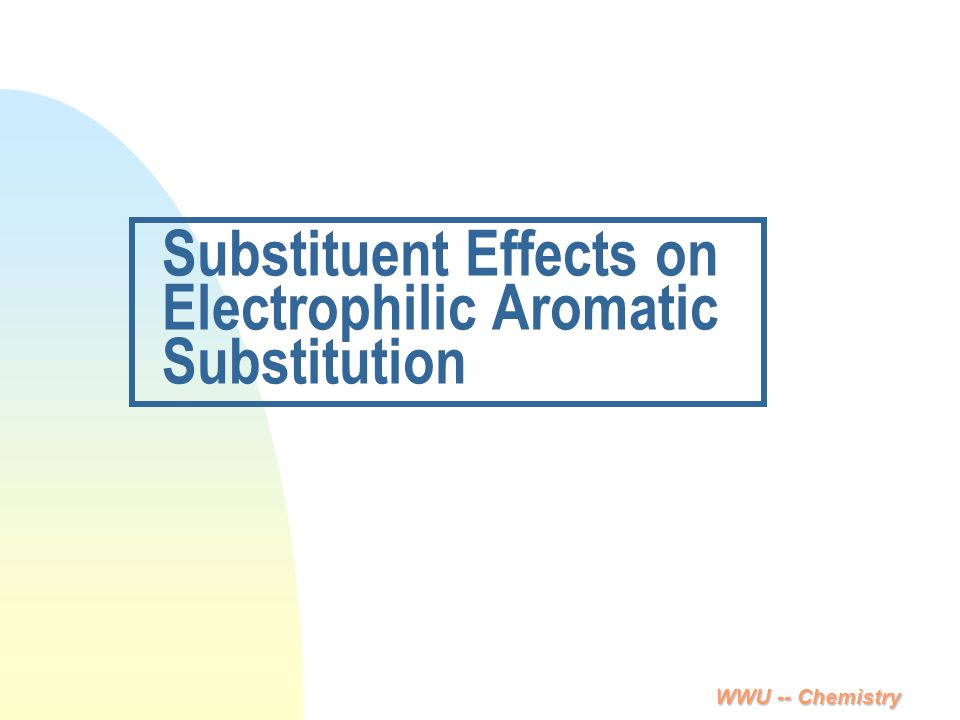WWU -- Chemistry Substituent Effects on Electrophilic Aromatic Substitution