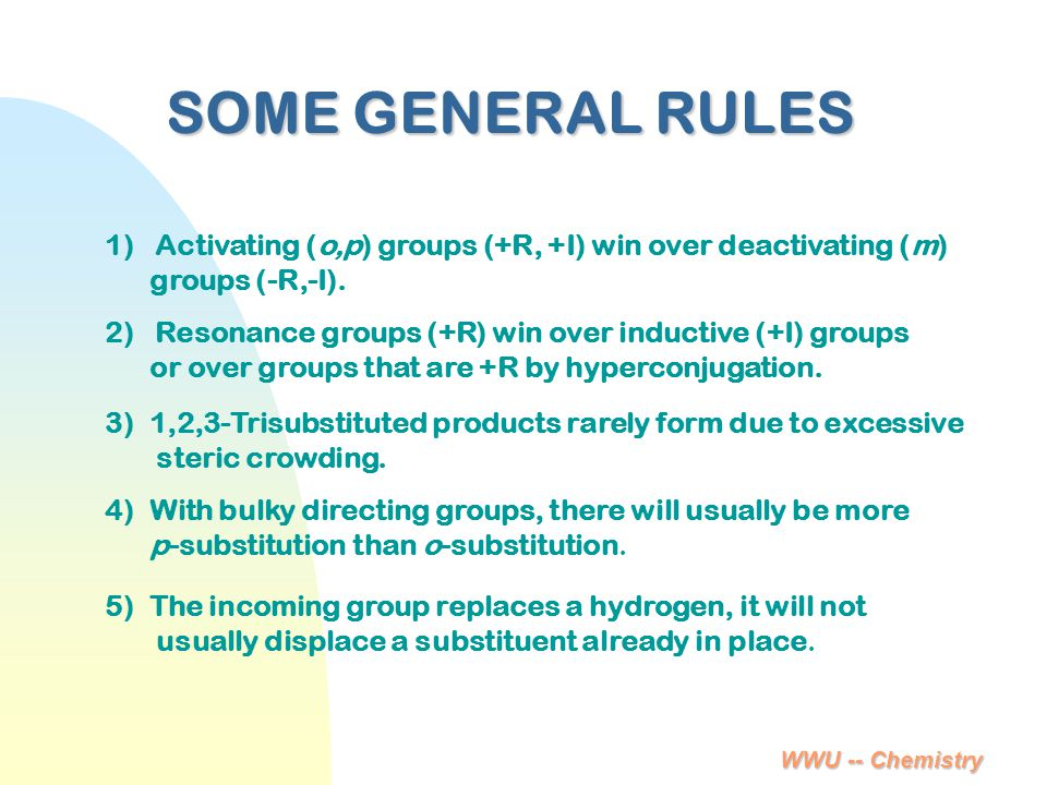 WWU -- Chemistry SOME GENERAL RULES 1) Activating (o,p) groups (+R, +I) win over deactivating (m) groups (-R,-I). 2) Resonance groups (+R) win over in