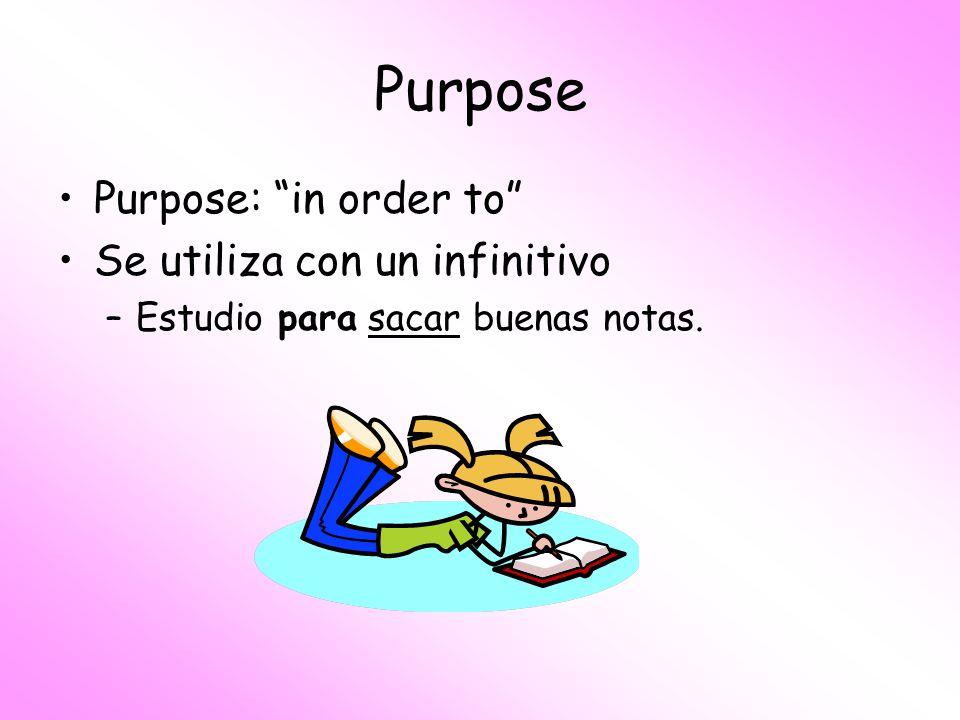 Purpose Purpose: in order to Se utiliza con un infinitivo –Estudio para sacar buenas notas.