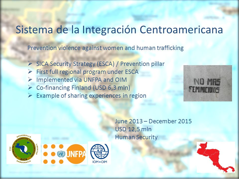 Sistema de la Integración Centroamericana Prevention violence against women and human trafficking  SICA Security Strategy (ESCA) / Prevention pillar  First full regional program under ESCA  Implemented via UNFPA and OIM  Co-financing Finland (USD 6,3 mln)  Example of sharing experiences in region June 2013 – December 2015 USD 12,5 mln Human Security