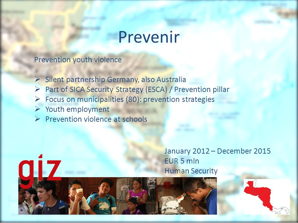 Prevenir Prevention youth violence  Silent partnership Germany, also Australia  Part of SICA Security Strategy (ESCA) / Prevention pillar  Focus on municipalities (80): prevention strategies  Youth employment  Prevention violence at schools January 2012 – December 2015 EUR 5 mln Human Security