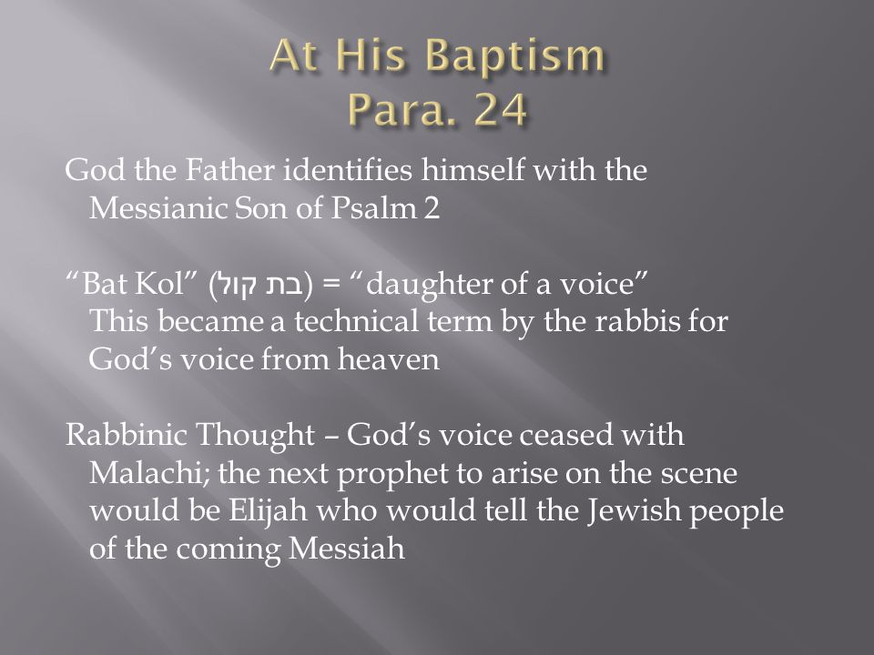 God the Father identifies himself with the Messianic Son of Psalm 2 Bat Kol ( בת קול ) = daughter of a voice This became a technical term by the rabbis for God's voice from heaven Rabbinic Thought – God's voice ceased with Malachi; the next prophet to arise on the scene would be Elijah who would tell the Jewish people of the coming Messiah