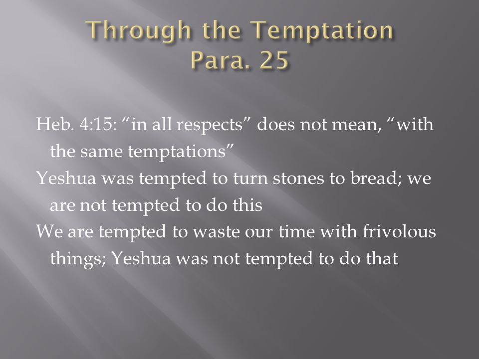 """Heb. 4:15: """"in all respects"""" does not mean, """"with the same temptations"""" Yeshua was tempted to turn stones to bread; we are not tempted to do this We a"""