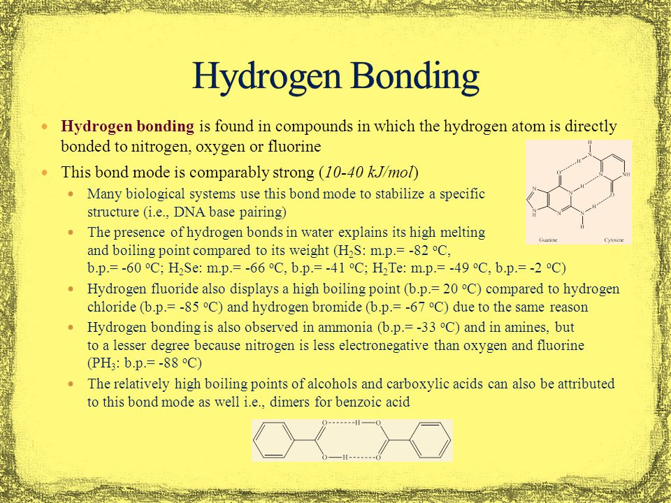 Hydrogen bonding is found in compounds in which the hydrogen atom is directly bonded to nitrogen, oxygen or fluorine This bond mode is comparably strong (10-40 kJ/mol) Many biological systems use this bond mode to stabilize a specific structure (i.e., DNA base pairing) The presence of hydrogen bonds in water explains its high melting and boiling point compared to its weight (H 2 S: m.p.= -82 o C, b.p.= -60 o C; H 2 Se: m.p.= -66 o C, b.p.= -41 o C; H 2 Te: m.p.= -49 o C, b.p.= -2 o C) Hydrogen fluoride also displays a high boiling point (b.p.= 20 o C) compared to hydrogen chloride (b.p.= -85 o C) and hydrogen bromide (b.p.= -67 o C) due to the same reason Hydrogen bonding is also observed in ammonia (b.p.= -33 o C) and in amines, but to a lesser degree because nitrogen is less electronegative than oxygen and fluorine (PH 3 : b.p.= -88 o C) The relatively high boiling points of alcohols and carboxylic acids can also be attributed to this bond mode as well i.e., dimers for benzoic acid