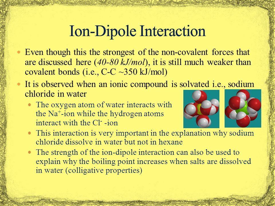 Even though this the strongest of the non-covalent forces that are discussed here (40-80 kJ/mol), it is still much weaker than covalent bonds (i.e., C-C ~350 kJ/mol) It is observed when an ionic compound is solvated i.e., sodium chloride in water The oxygen atom of water interacts with the Na + -ion while the hydrogen atoms interact with the Cl - -ion This interaction is very important in the explanation why sodium chloride dissolve in water but not in hexane The strength of the ion-dipole interaction can also be used to explain why the boiling point increases when salts are dissolved in water (colligative properties)